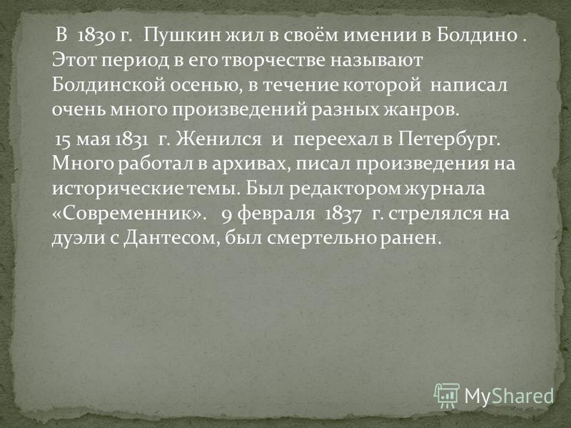 В 1830 г. Пушкин жил в своём имении в Болдино. Этот период в его творчестве называют Болдинской осенью, в течение которой написал очень много произведений разных жанров. 15 мая 1831 г. Женился и переехал в Петербург. Много работал в архивах, писал пр
