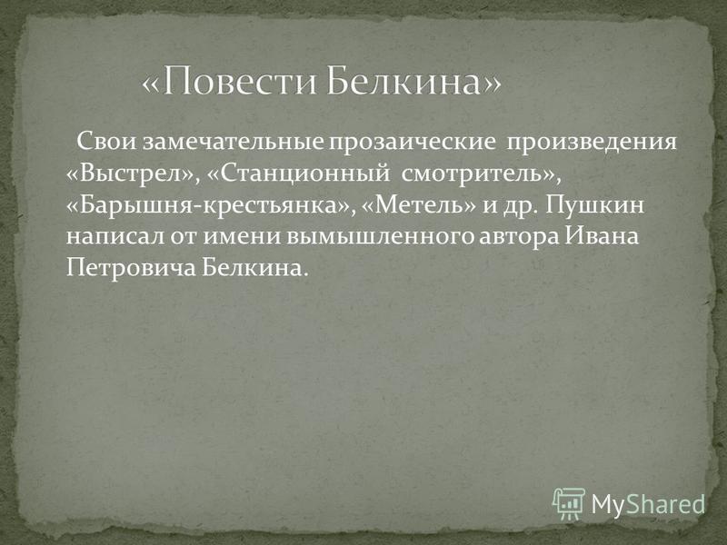 Свои замечательные прозаические произведения «Выстрел», «Станционный смотритель», «Барышня-крестьянка», «Метель» и др. Пушкин написал от имени вымышленного автора Ивана Петровича Белкина.