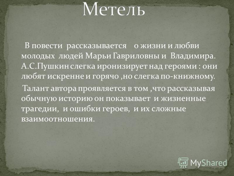 В повести рассказывается о жизни и любви молодых людей Марьи Гавриловны и Владимира. А.С.Пушкин слегка иронизирует над героями : они любят искренне и горячо,но слегка по-книжному. Талант автора проявляется в том,что рассказывая обычную историю он пок