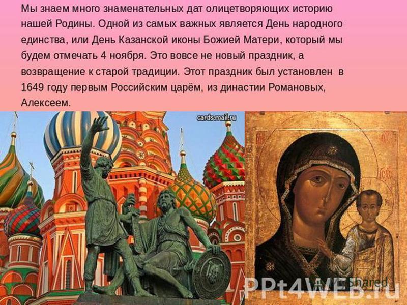 Мы знаем много знаменательных дат олицетворяющих историю нашей родины. Одной из самых важных является День народного единства, или День казанской иконы Божией Матери, который мы будем отмечать 4 ноября. Это вовсе не новый праздник, а возращение к ста