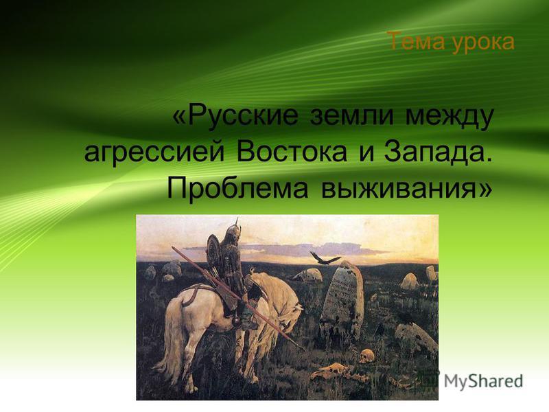 «Русские земли между агрессией Востока и Запада. Проблема выживания» Тема урока