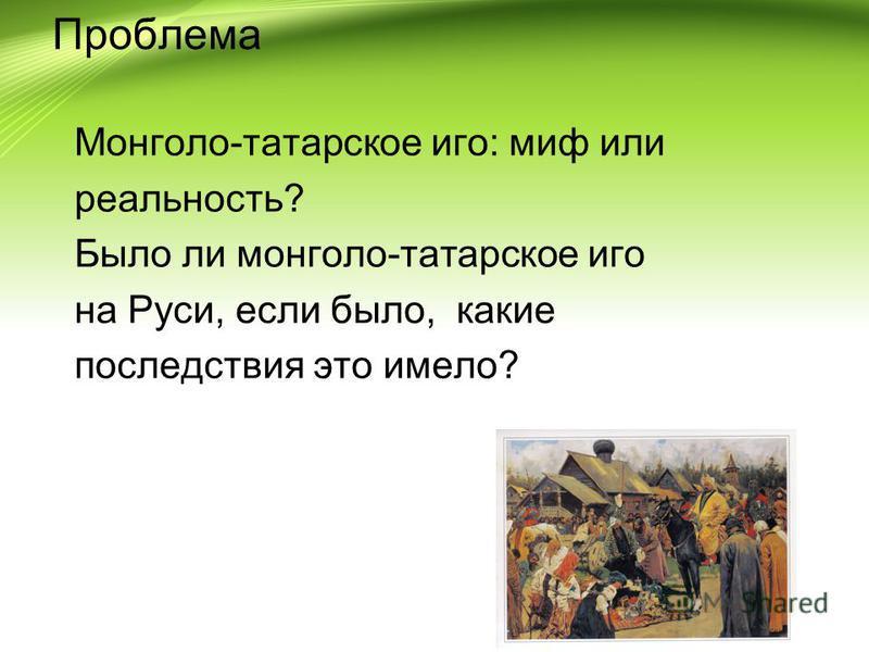 Проблема Монголо-татарское иго: миф или реальность? Было ли монголо-татарское иго на Руси, если было, какие последствия это имело?