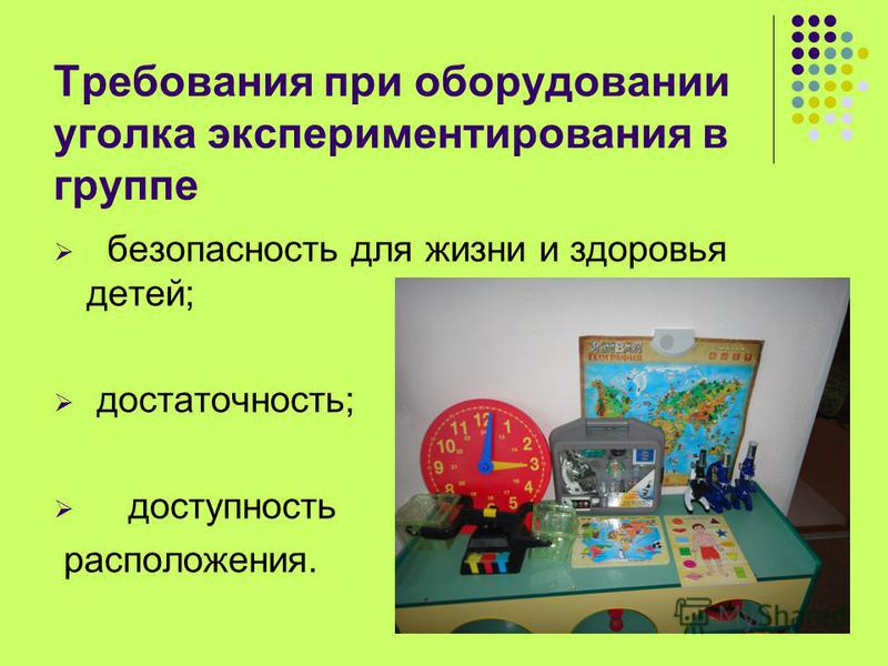 Требования при оборудовании уголка экспериментирования в группе безопасность для жизни и здоровья детей; достаточность; доступность расположения.