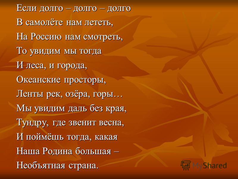 Если долго – долго – долго В самолёте нам лететь, На Россию нам смотреть, То увидим мы тогда И леса, и города, Океанские просторы, Ленты рек, озёра, горы… Мы увидим даль без края, Тундру, где звенит весна, И поймёшь тогда, какая Наша Родина большая –