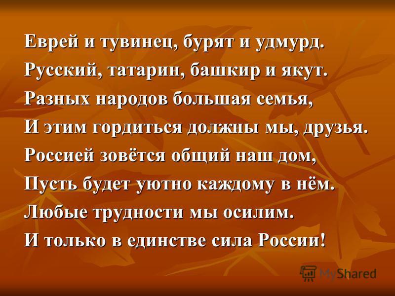 Еврей и тувинец, бурят и удмурт. Русский, татарин, башкир и якут. Разных народов большая семья, И этим гордиться должны мы, друзья. Россией зовётся общий наш дом, Пусть будет уютно каждому в нём. Любые трудности мы осилим. И только в единстве сила Ро