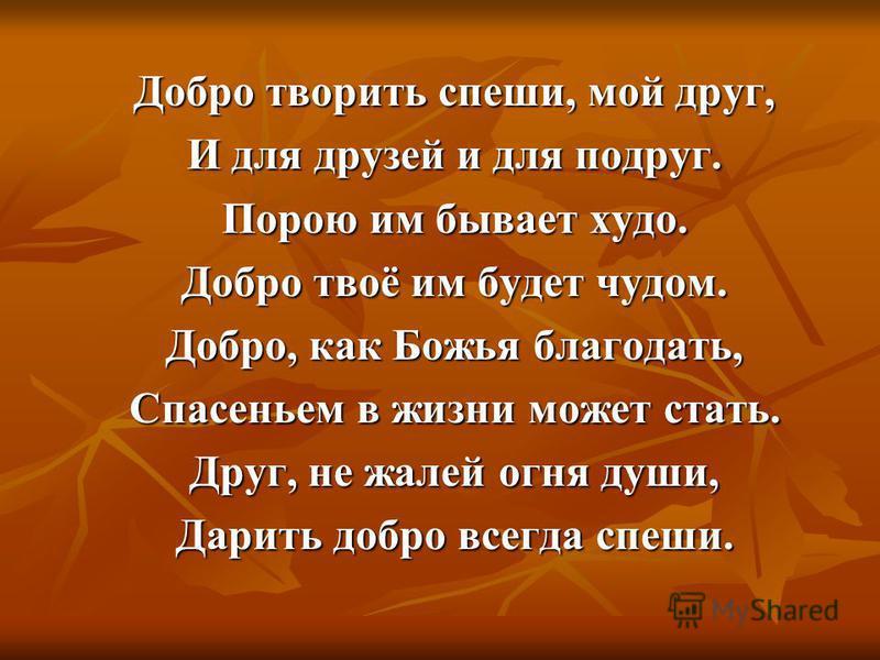Добро творить спеши, мой друг, И для друзей и для подруг. Порою им бывает худо. Добро твоё им будет чудом. Добро, как Божья благодать, Спасеньем в жизни может стать. Друг, не жалей огня души, Дарить добро всегда спеши.