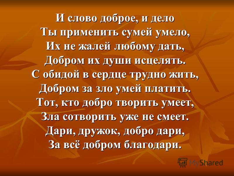 И слово доброе, и дело Ты применить сумей умело, Их не жалей любому дать, Добром их души исцелять. С обидой в сердце трудно жить, Добром за зло умей платить. Тот, кто добро творить умеет, Зла сотворить уже не смеет. Дари, дружок, добро дари, За всё д