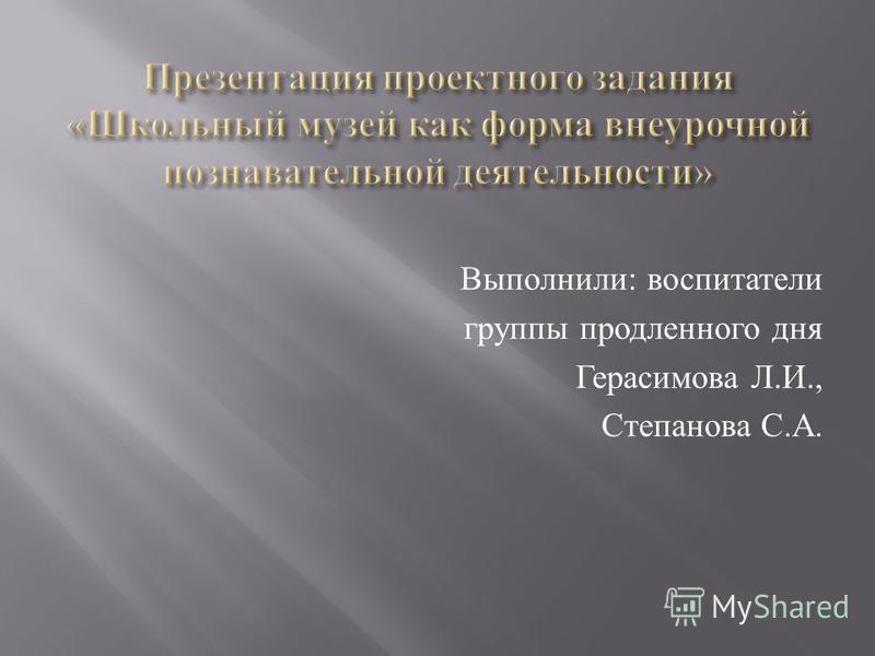 Выполнили : воспитатели группы продленного дня Герасимова Л. И., Степанова С. А.