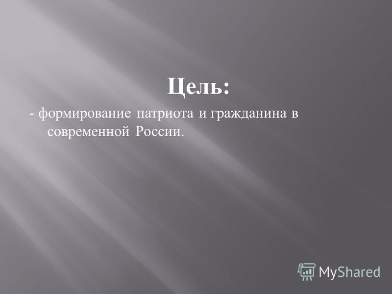 Цель : - формирование патриота и гражданина в современной России.