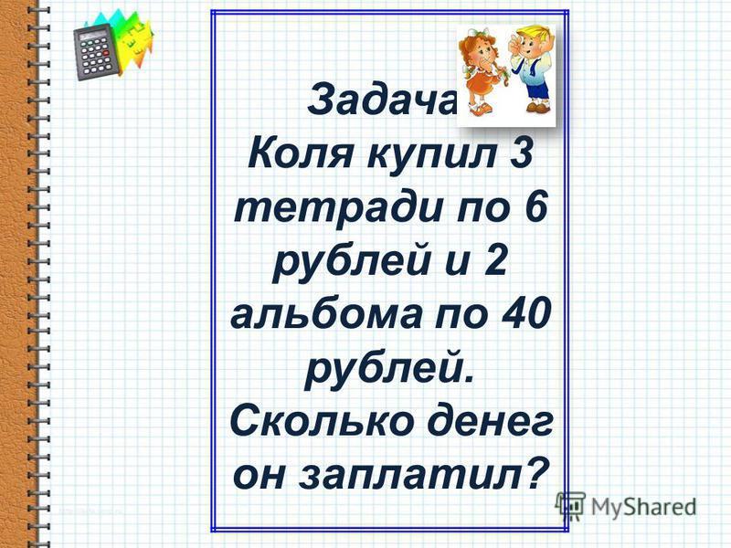 Задача. Коля купил 3 тетради по 6 рублей и 2 альбома по 40 рублей. Сколько денег он заплатил?
