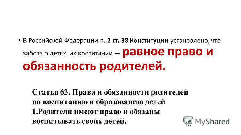 В Российской Федерации п. 2 ст. 38 Конституции установлено, что забота о детях, их воспитании равное право и обязанность родителей. Статья 63. Права и обязанности родителей по воспитанию и образованию детей 1. Родители имеют право и обязаны воспитыва