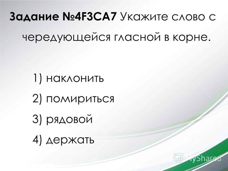 Задание 4F3CA7 Укажите слово с чередующейся гласной в корне. 1) наклонить 2) помириться 3) рядовой 4) держать