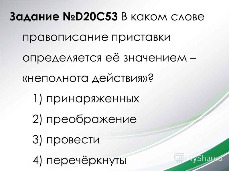 Задание D20C53 В каком слове правописание приставки определяется её значением – «неполнота действия»? 1) принаряженных 2) преображение 3) провести 4) перечёркнуты