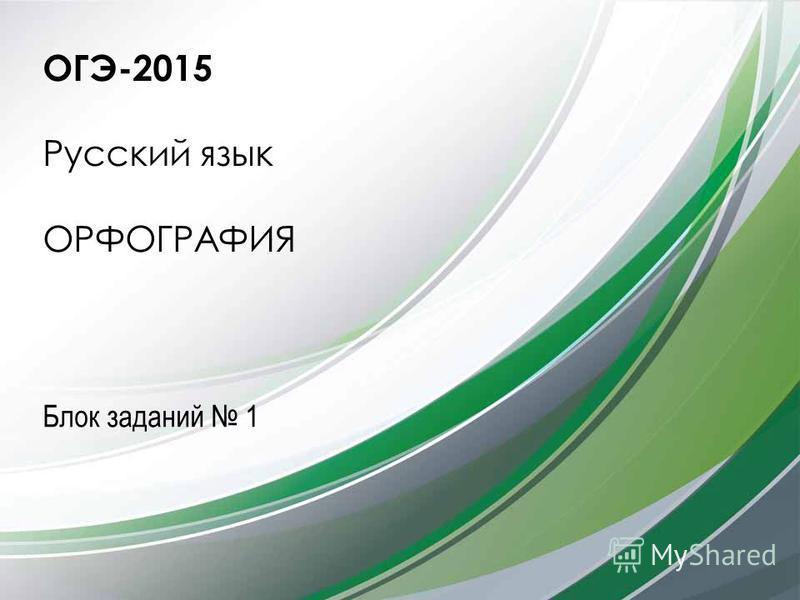 ОГЭ-2015 Русский язык ОРФОГРАФИЯ Блок заданий 1