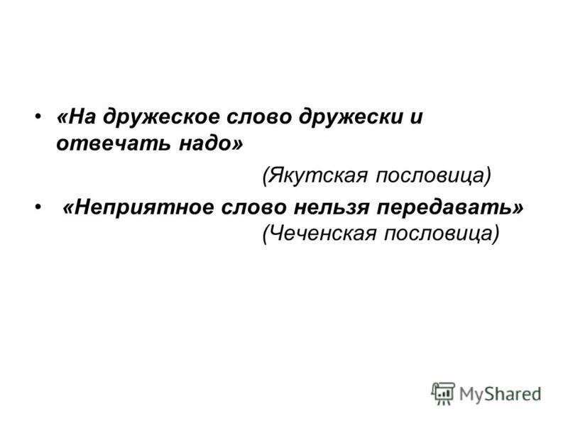 «На дружеское слово дружески и отвечать надо» (Якутская пословица) «Неприятное слово нельзя передавать» (Чеченская пословица)