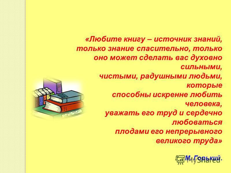«Любите книгу – источник знаний, только знание спасительно, только оно может сделать вас духовно сильными, чистыми, радушными людьми, которые способны искренне любить человека, уважать его труд и сердечно любоваться плодами его непрерывного великого