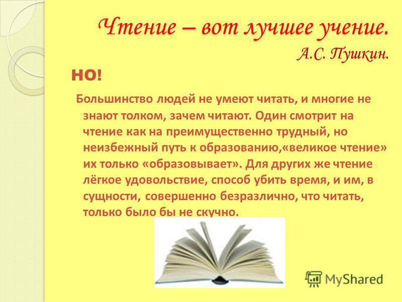 Чтение – вот лучшее учение. А.С. Пушкин. НО! Большинство людей не умеют читать, и многие не знают толком, зачем читают. Один смотрит на чтение как на преимущественно трудный, но неизбежный путь к образованию,«великое чтение» их только «образовывает».