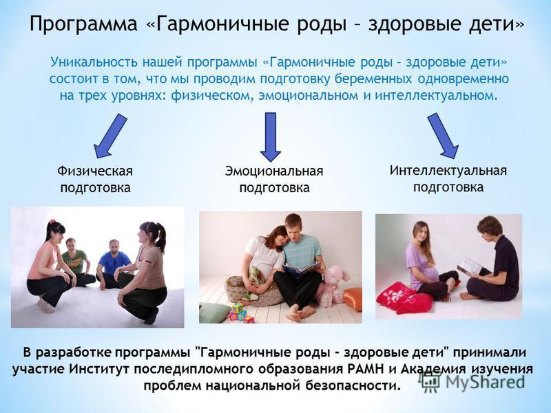 Интеллектуальная подготовка Программа «Гармоничные роды – здоровые дети» Уникальность нашей программы «Гармоничные роды – здоровые дети» состоит в том, что мы проводим подготовку беременных одновременно на трех уровнях: физическом, эмоциональном и ин