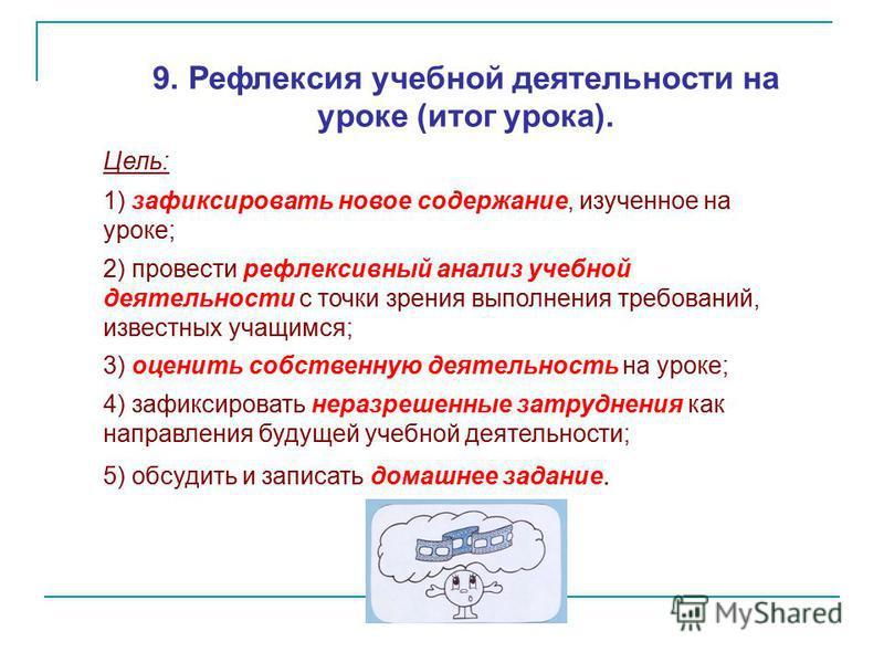 9. Рефлексия учебной деятельности на уроке (итог урока). Цель: 1) зафиксировать новое содержание, изученное на уроке; 2) провести рефлексивный анализ учебной деятельности с точки зрения выполнения требований, известных учащимся; 3) оценить собственну
