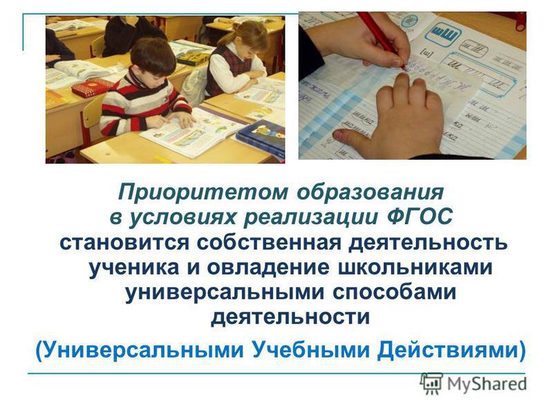 Приоритетом образования в условиях реализации ФГОС становится собственная деятельность ученика и овладение школьниками универсальными способами деятельности (Универсальными Учебными Действиями)
