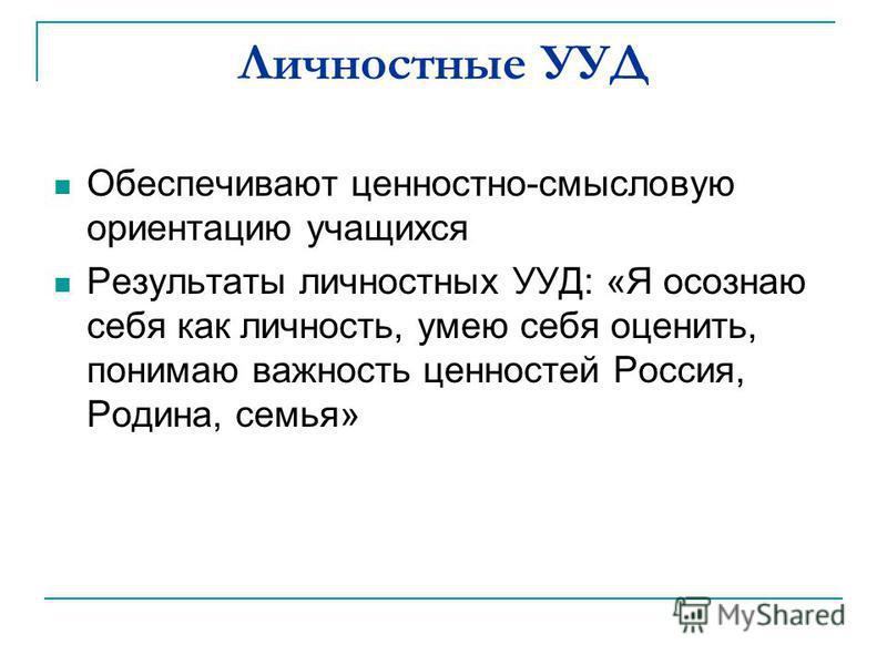 Обеспечивают ценностно-смысловую ориентацию учащихся Результаты личностных УУД: «Я осознаю себя как личность, умею себя оценить, понимаю важность ценностей Россия, Родина, семья» Личностные УУД