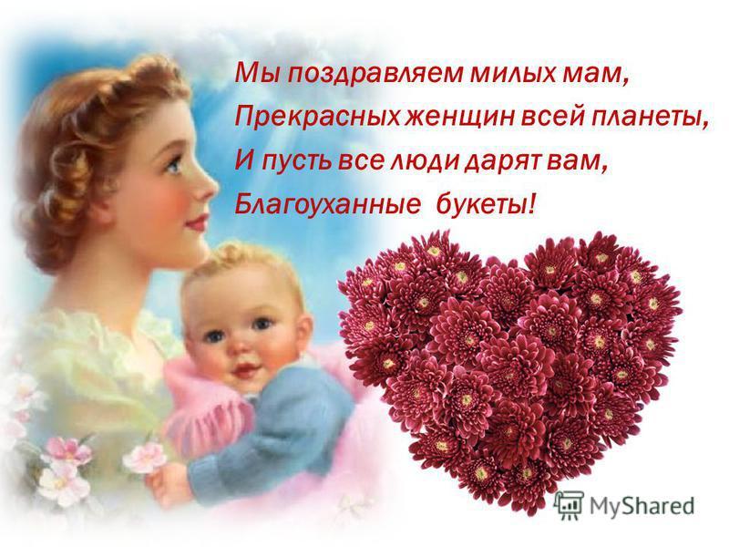 Мы поздравляем милых мам, Прекрасных женщин всей планеты, И пусть все люди дарят вам, Благоуханные букеты!