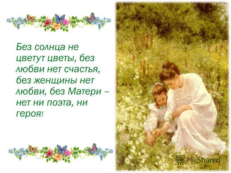 Без солнца не цветут цветы, без любви нет счастья, без женщины нет любви, без Матери – нет ни поэта, ни героя !