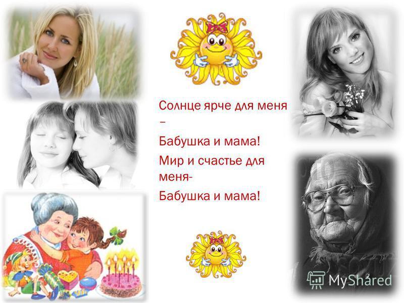Солнце ярче для меня – Бабушка и мама! Мир и счастье для меня- Бабушка и мама!
