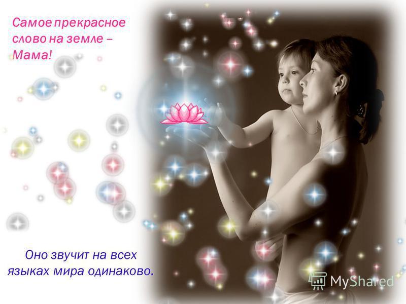 Самое прекрасное слово на земле – Мама! Оно звучит на всех языках мира одинаково.