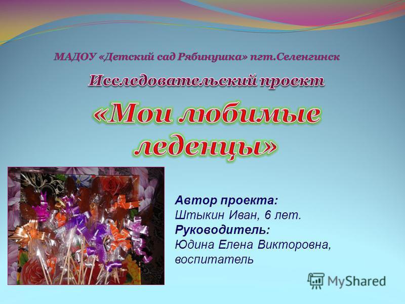 Автор проекта: Штыкин Иван, 6 лет. Руководитель: Юдина Елена Викторовна, воспитатель