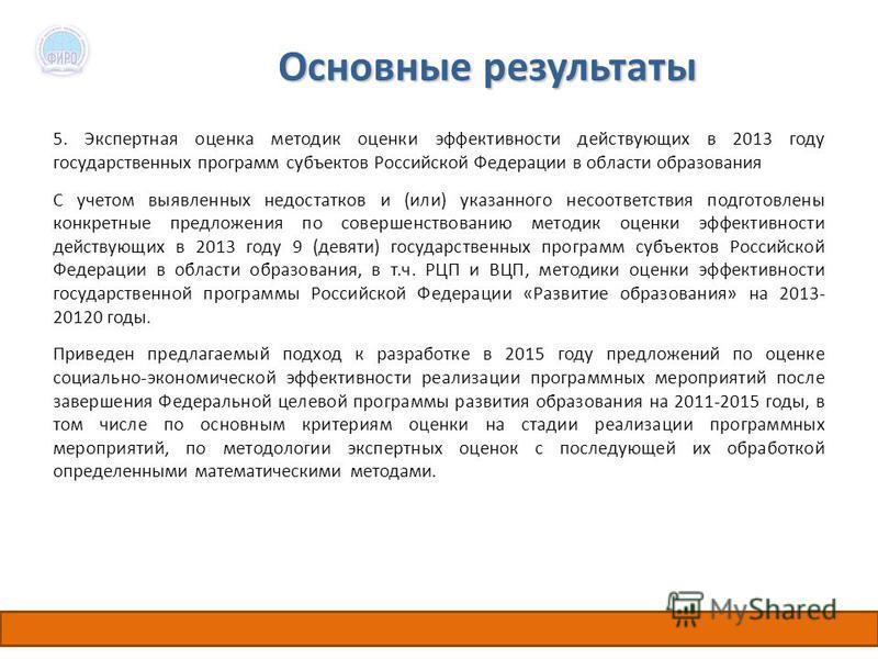 Основные результаты 5. Экспертная оценка методик оценки эффективности действующих в 2013 году государственных программ субъектов Российской Федерации в области образования С учетом выявленных недостатков и (или) указанного несоответствия подготовлены