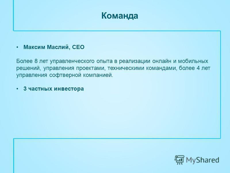 Команда Максим Маслий, CEO Более 8 лет управленческого опыта в реализации онлайн и мобильных решений, управления проектами, техническими командами, более 4 лет управления софтверной компанией. 3 частных инвестора