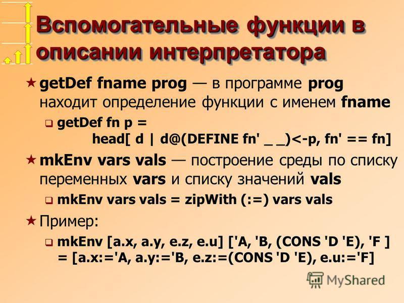 Вспомогательные функции в описании интерпретатора getDef fname prog в программе prog находит определение функции с именем fname getDef fn p = head[ d | d@(DEFINE fn' _ _)<-p, fn' == fn] mkEnv vars vals построение среды по списку переменных vars и спи