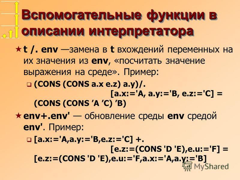 Вспомогательные функции в описании интерпретатора t /. env замена в t вхождений переменных на их значения из env, «посчитать значение выражения на среде». Пример: (CONS (CONS a.x e.z) a.y)/. [a.x:='A, a.y:='B, e.z:='C] = (CONS (CONS A C) B) env+.env'