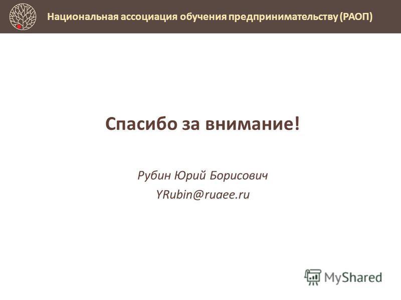 Спасибо за внимание! Рубин Юрий Борисович YRubin@ruaee.ru Национальная ассоциация обучения предпринимательству (РАОП)