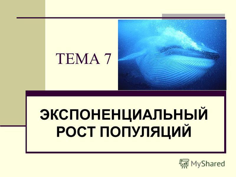 ТЕМА 7 ЭКСПОНЕНЦИАЛЬНЫЙ РОСТ ПОПУЛЯЦИЙ
