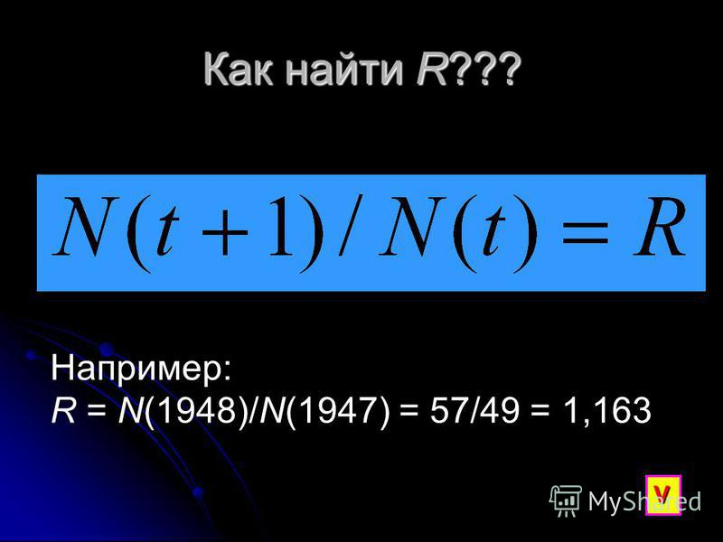 Как найти R??? Например: R = N(1948)/N(1947) = 57/49 = 1,163 V