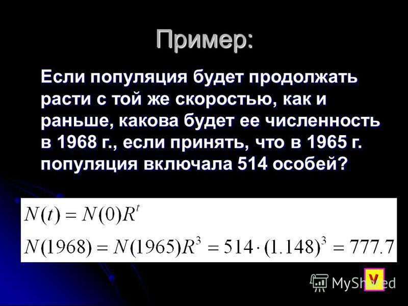 Пример: Если популяция будет продолжать расти с той же скоростью, как и раньше, какова будет ее численность в 1968 г., если принять, что в 1965 г. популяция включала 514 особей? V