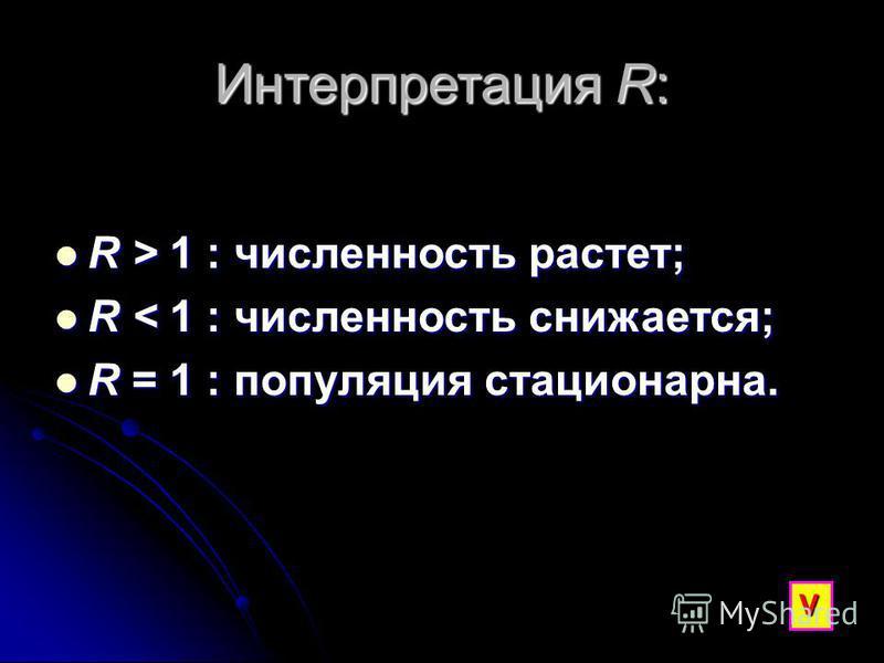 Интерпретация R: R > 1 : численность растет; R > 1 : численность растет; R < 1 : численность снижается; R < 1 : численность снижается; R = 1 : популяция стационарна. R = 1 : популяция стационарна. V