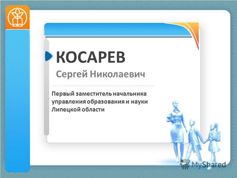 КОСАРЕВ Сергей Николаевич ------------------------------------------ Первый заместитель начальника управления образования и науки Липецкой области