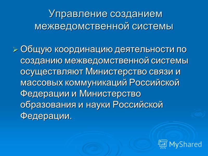 Управление созданием межведомственной системы Управление созданием межведомственной системы Общую координацию деятельности по созданию межведомственной системы осуществляют Министерство связи и массовых коммуникаций Российской Федерации и Министерств