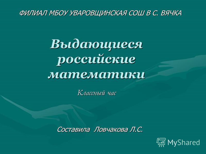 Выдающиеся российские математики Классный час Составила Ловчакова Л.С. ФИЛИАЛ МБОУ УВАРОВЩИНСКАЯ СОШ В С. ВЯЧКА