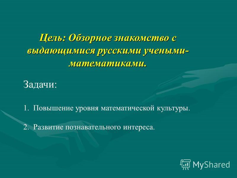 Цель: Обзорное знакомство с выдающимися русскими учеными- математиками. Задачи: 1. Повышение уровня математической культуры. 2. Развитие познавательного интереса.