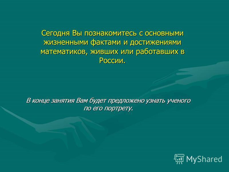 Сегодня Вы познакомитесь с основными жизненными фактами и достижениями математиков, живших или работавших в России. В конце занятия Вам будет предложено узнать ученого по его портрету.