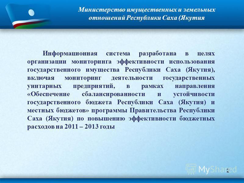 2 Министерство имущественных и земельных отношений Республики Саха (Якутия Информационная система разработана в целях организации мониторинга эффективности использования государственного имущества Республики Саха (Якутия), включая мониторинг деятельн