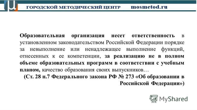 Образовательная организация несет ответственность в установленном законодательством Российской Федерации порядке за невыполнение или ненадлежащее выполнение функций, отнесенных к ее компетенции, за реализацию не в полном объеме образовательных програ