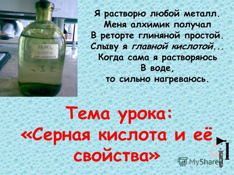 Тема урока: «Серная кислота и её свойства» Я растворю любой металл. Меня алхимик получал В реторте глиняной простой. Слыву я главной кислотой... Когда сама я растворяюсь В воде, то сильно нагреваюсь.