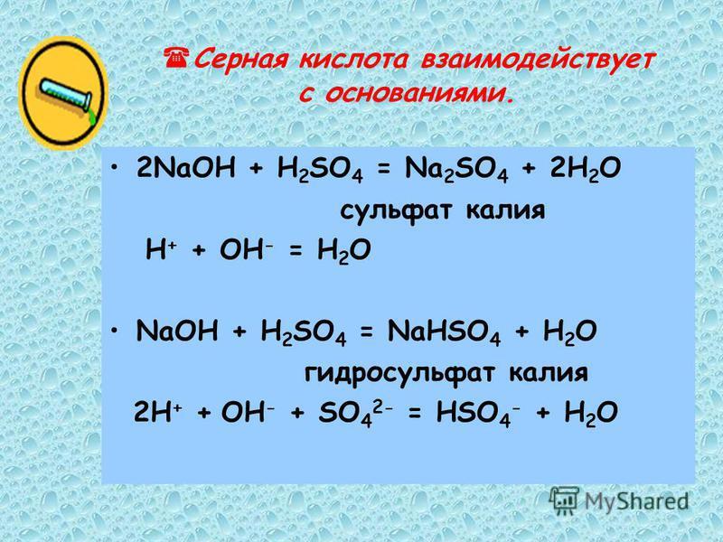 Серная кислота взаимодействует с основаниями. 2NaOН + H 2 SO 4 = Na 2 SO 4 + 2H 2 O сульфат калия H + + ОН - = H 2 O NaOН + H 2 SO 4 = NaНSO 4 + Н 2 O гидросульфат калия 2H + + OН - + SO 4 2- = НSO 4 - + H 2 O