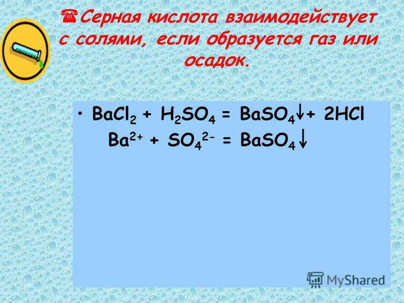 Серная кислота взаимодействует с солями, если образуется газ или осадок. BaCl 2 + H 2 SO 4 = BaSO 4 + 2HCl Ba 2+ + SO 4 2- = BaSO 4