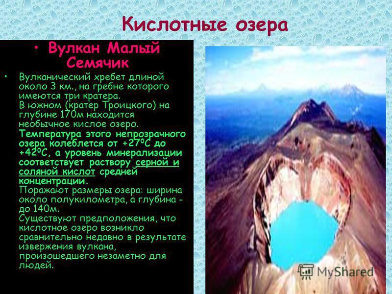Вулкан Малый Семячик Вулканический хребет длиной около 3 км., на гребне которого имеются три кратера. В южном (кратер Троицкого) на глубине 170 м находится необычное кислое озеро. Температура этого непрозрачного озера колеблется от +27 0 С до +42 0 С